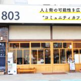 """「人と街の可能性を広げる」ーー コミュニティカフェ「CAFE803」が""""あらゆるチャレンジ""""を応援する理由とは"""